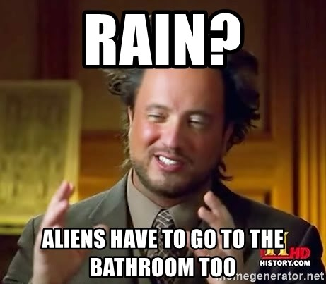Ancient Aliens - rain? aliens have to go to the bathroom too