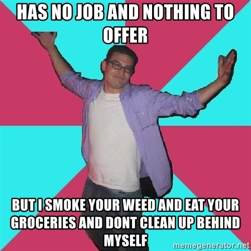Douchebag Roommate - has no job and nothing to offer but i smoke your weed and eat your groceries and dont clean up behind myself
