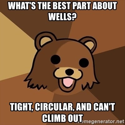 Pedobear - What's the best part about wells? tight, circular, and can't climb out