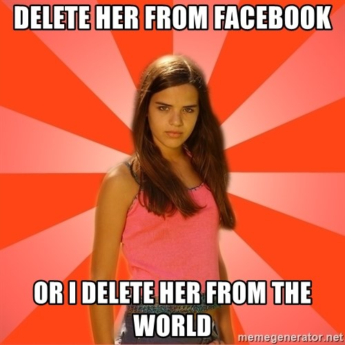 Jealous Girl - delete her from facebook or i delete her from the world