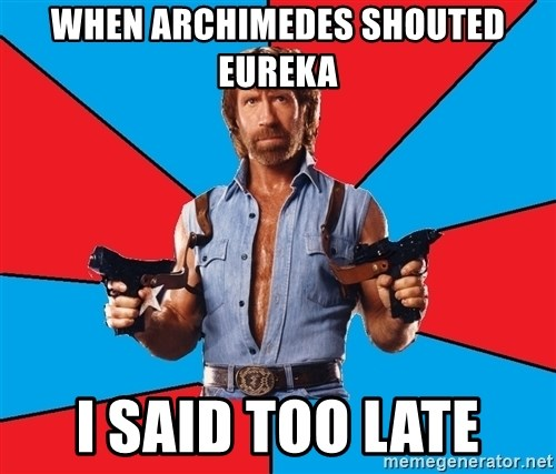 Chuck Norris  - when archimedes shouted eureka i said too late