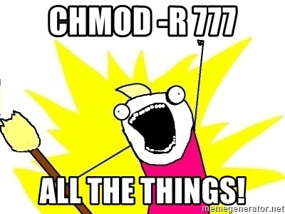 X ALL THE THINGS - CHMOD -R 777 ALL THE THINGS!