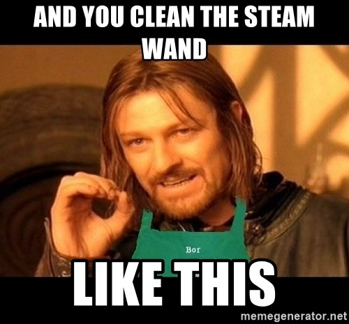 Barista Boromir - and you clean the steam wand like this