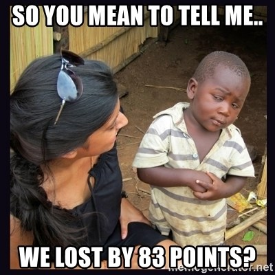 Skeptical third-world kid - so you mean to tell me.. we lost by 83 points?