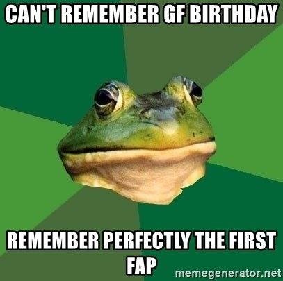Foul Bachelor Frog - can't remember gf birthday remember perfectly the first fap