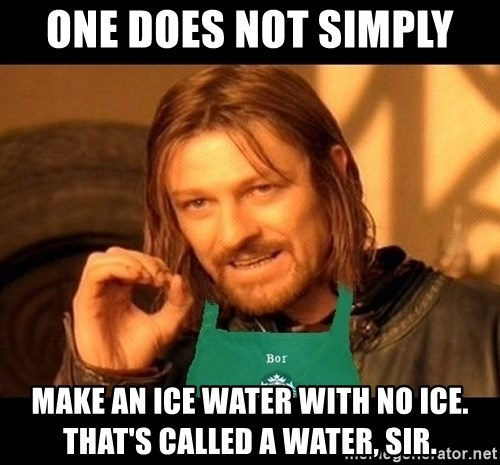 Barista Boromir - one does not simply make an ice water with no ice. that's called a water, sir.