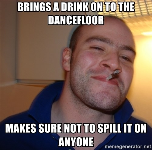 Good Guy Greg - Brings a Drink on to the dancefloor Makes sure not to spill it on anyone