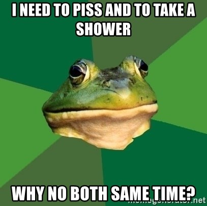 Foul Bachelor Frog - i need to piss and to take a shower why no both same time?