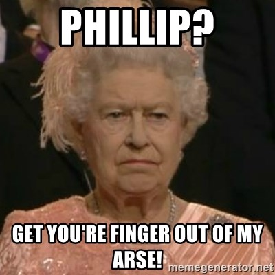 Unimpressed Queen Elizabeth  - Phillip? Get you're finger out of my arse!