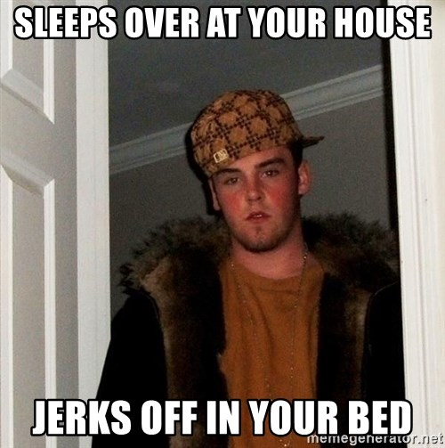 Scumbag Steve - Sleeps over at your house jerks off in your bed