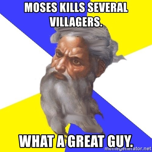 God - Moses kills several villagers. What a great guy.