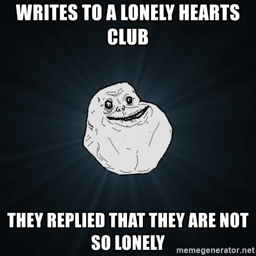 Forever Alone - writes to a lonely hearts club They replied that they are not so lonely
