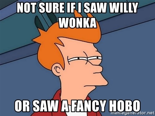 Futurama Fry - not sure if i saw willy wonka  or saw a fancy hobo