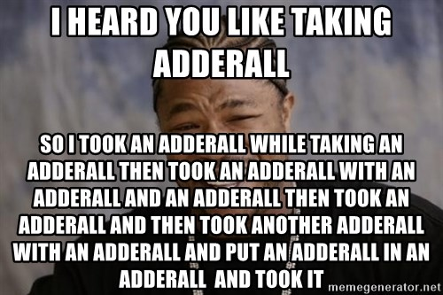 xzibit-yo-dawg - i heard you like taking adderall so i took an adderall while taking an adderall then took an adderall with an adderall and an adderall then took an adderall and then took another adderall with an adderall and put an adderall in an adderall  and took it