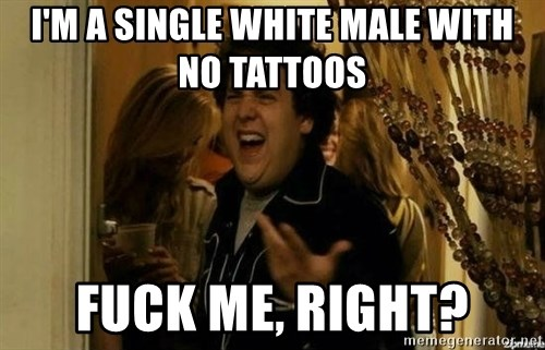 Fuck me right - I'm a single white male with no tattoos fuck me, right?
