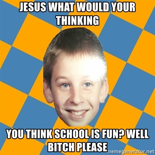 annoying elementary school kid - jesus what would your thinking you think school is fun? well bitch please