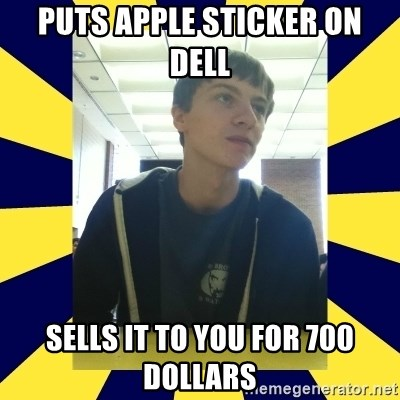 Backstabbing Billy - puts apple sticker on dell sells it to you for 700 dollars
