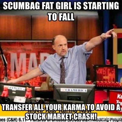 Karma Cramer - scumbag fat girl is starting to fall transfer all your karma to avoid a stock market crash!