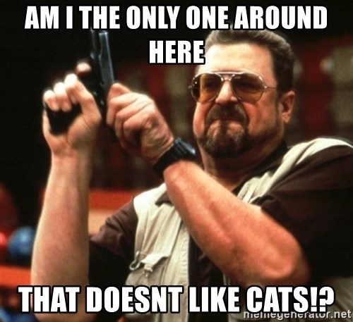 Big Lebowski - Am i the only one around here that doesnt like cats!?