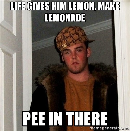 Scumbag Steve - life gives him lemon, make lemonade pee in there