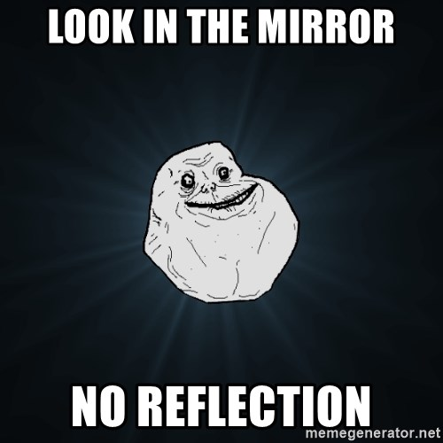 Forever Alone - look in the mirror no reflection