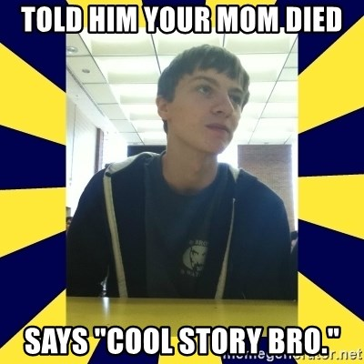 """Backstabbing Billy - told him your mom died says """"cool story bro."""""""