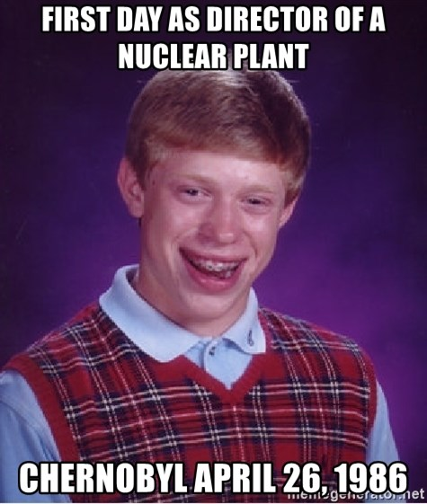 Bad Luck Brian - First day as director of a nuclear plant Chernobyl April 26, 1986
