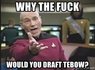 Picard Wtf - why the fuck would you draft tebow?