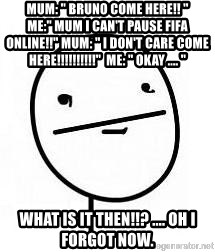 "poherface - Mum: "" Bruno come here!! ""              me:"" mum i can't pause fifa online!!"" mum: "" i don't care come here!!!!!!!!!!""  me: "" okay .... "" What is it then!!? .... oh i forgot now."