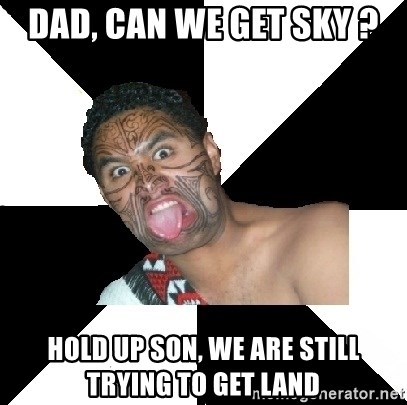 Maori Guy - Dad, can we get sky ? hold up son, we are still trying to get land