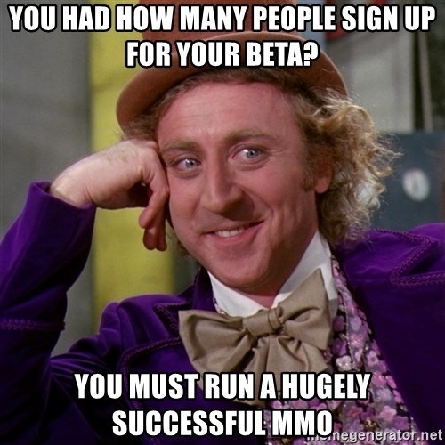 Willy Wonka - You had how many people sign up for your beta? you must run a hugely successful MMO