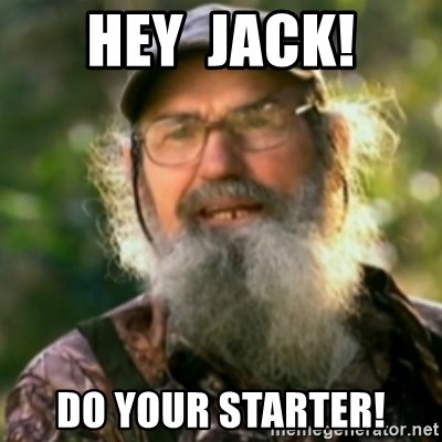 Duck Dynasty - Uncle Si  - Hey  jack! Do your sTarter!