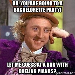 OH YOU ARE GOING TO A BACHELORETTE PARTY LET ME GUESS AT BAR WITH DUELING PIANOS