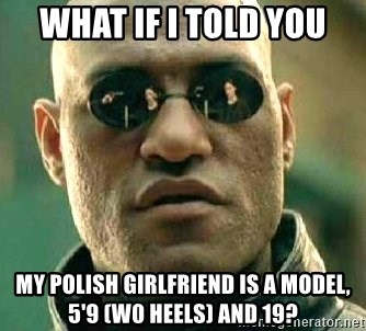 What if I told you / Matrix Morpheus - What if i told you My POlish girlfriend is a model, 5'9 (w0 heels) and 19?