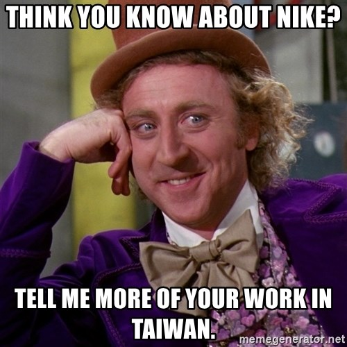 Willy Wonka - Think you know about nike? tell me more of your work in taiwan.