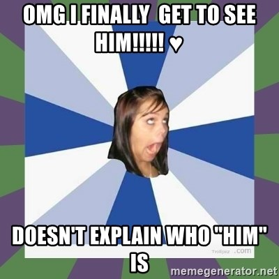 """Annoying FB girl - OMG I FINALLY  GET TO SEE HIm!!!!! ♥ DOESN'T EXPLAIN WHO """"HIM"""" IS"""