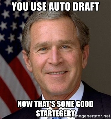 You use auto draft now thats some good startegery George Bush