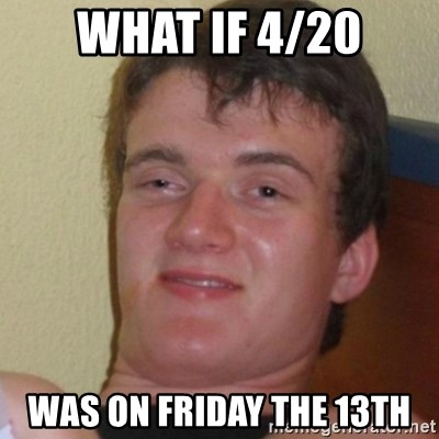 Stoner Stanley - what if 4/20 was on friday the 13th