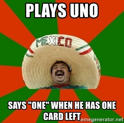 "Successful Mexican - plays uno says ""one"" when he has one card left"