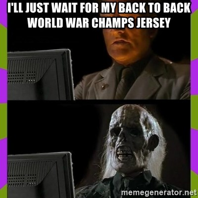 ill just wait here - I'll just wait for my back to back world war champs jersey