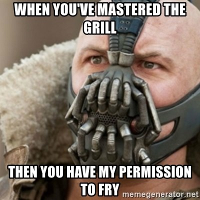 Bane - when you've mastered the grill then you have my permission to fry