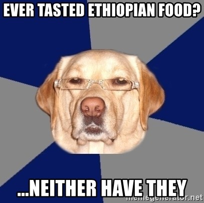 Racist Dawg - ever tasted ETHIOPIAN food? ...neither have they