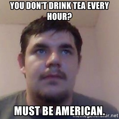 Ash the brit - You don't drink tea every hour? must be american.