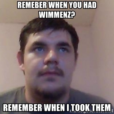 Ash the brit - remeber when you had wimmenz? remember when i took them