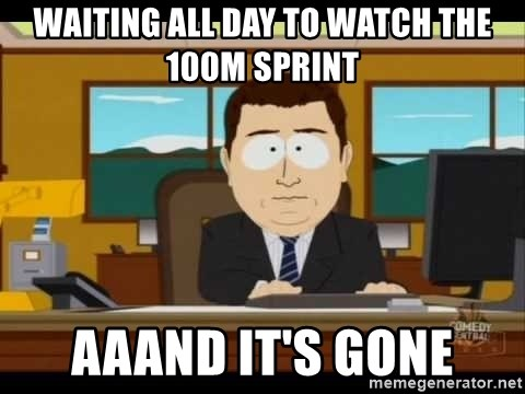 south park aand it's gone - Waiting all day to watch the 100m sprint aaand it's gone