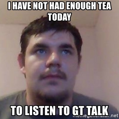 Ash the brit - i have not had enough tea today to listen to gt talk