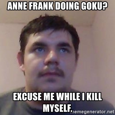 Ash the brit - anne frank doing goku? excuse me while i kill myself.