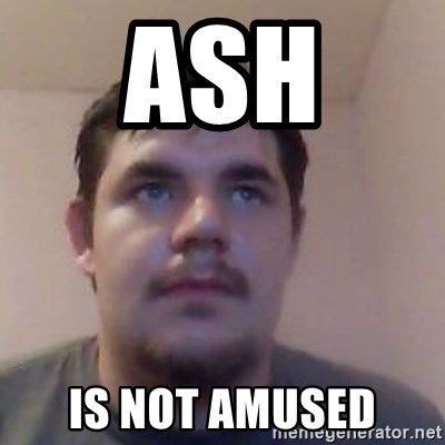 Ash the brit - ash  is not amused