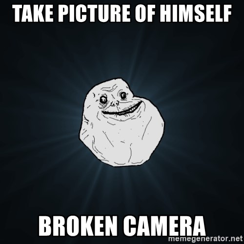 Forever Alone - take picture of himself broken camera