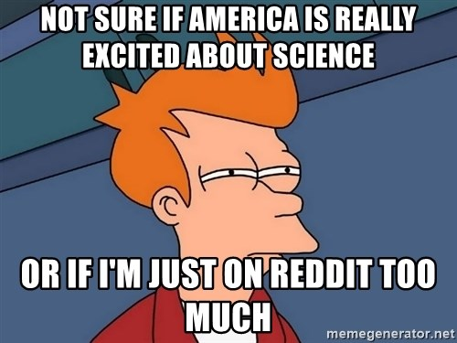 Futurama Fry - Not sure if america is really excited about science or if i'm just on reddit too much